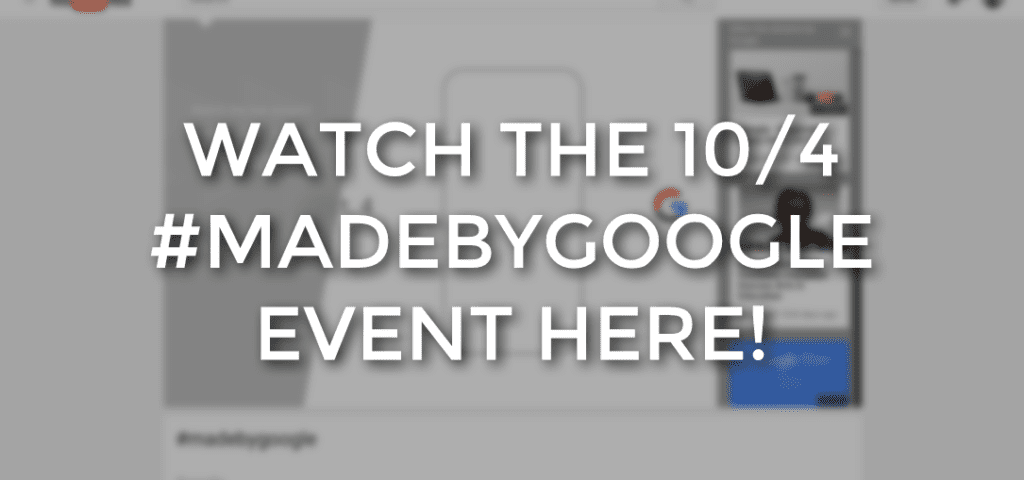 Watch Google's 10/4 #MadeByGoogle Event Right Here