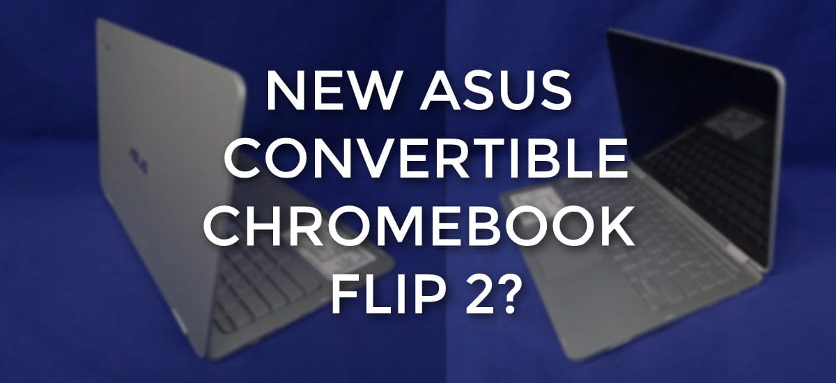 Is This The ASUS Chromebook Flip 2? New ASUS C302CA Outed By FCC Filing