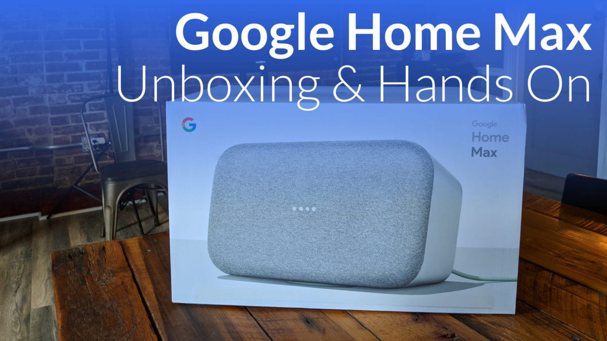Google Home Max Unboxing and Hands-On